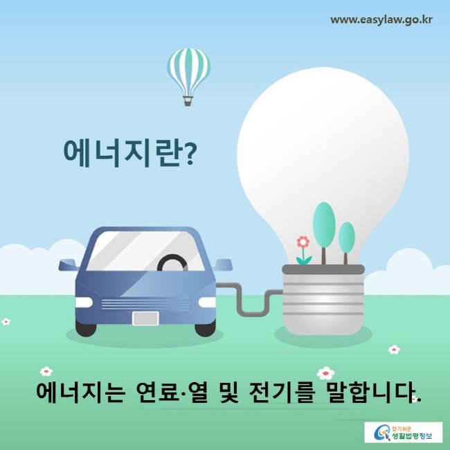 에너지란? 에너지는 연료·열 및 전기를 말합니다.